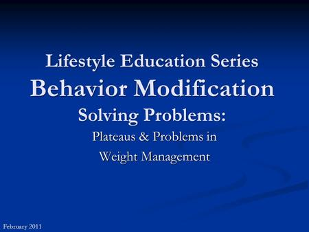 Lifestyle Education Series Behavior Modification Solving Problems: Plateaus & Problems in Weight Management February 2011.