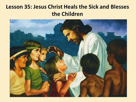 Lesson 35: Jesus Christ Heals the Sick and Blesses the Children