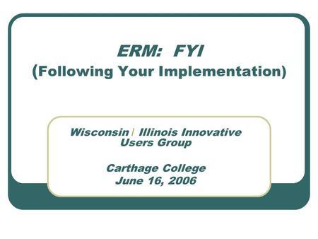 ERM: FYI ( Following Your Implementation) Wisconsin / Illinois Innovative Users Group Carthage College June 16, 2006.