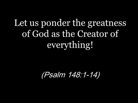 Let us ponder the greatness of God as the Creator of everything