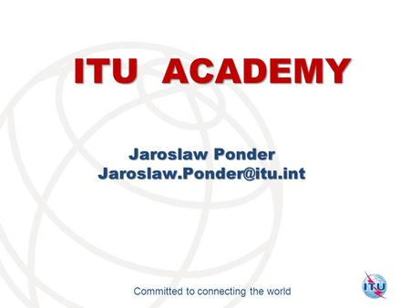 International Telecommunication Union Committed to connecting the world ITU ACADEMY Jaroslaw Ponder