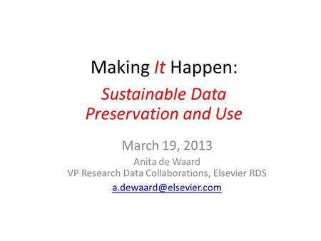 Making It Happen March 19, 2013 Anita de Waard VP Research Data Collaborations, Elsevier RDS Sustainable Data Preservation and Use.