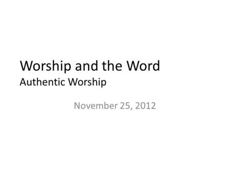 Worship and the Word Authentic Worship November 25, 2012.