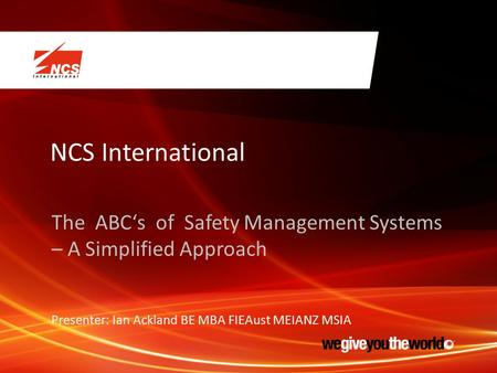 NCS International The ABC's of Safety Management Systems – A Simplified Approach Presenter: Ian Ackland BE MBA FIEAust MEIANZ MSIA.