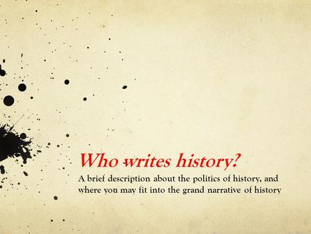 Who writes history? A brief description about the politics of history, and where you may fit into the grand narrative of history.