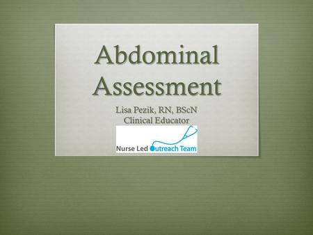 Abdominal Assessment Lisa Pezik, RN, BScN Clinical Educator.