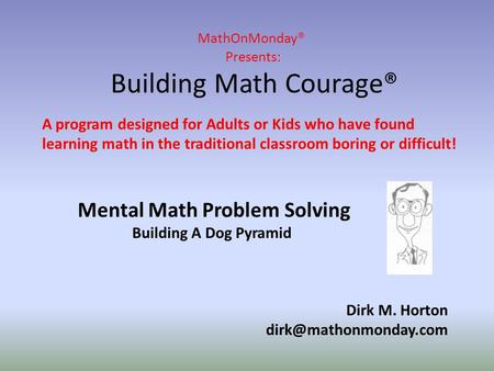 MathOnMonday® Presents: Building <strong>Math</strong> Courage® Dirk M. Horton A program designed for Adults or Kids who have found learning <strong>math</strong>.