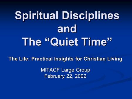 "Spiritual Disciplines and The ""Quiet Time"" The Life: Practical Insights for Christian Living MITACF Large Group February 22, 2002."
