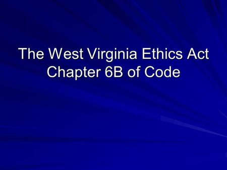 The West Virginia Ethics Act Chapter 6B of Code. Basic principle is that public officers and employees are not to use their public position for their.