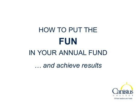 HOW TO PUT THE FUN IN YOUR ANNUAL FUND … and achieve results.