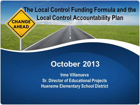 The Local Control Funding Formula and the Local Control Accountability Plan Irma Villanueva Sr. Director of Educational Projects Hueneme Elementary School.