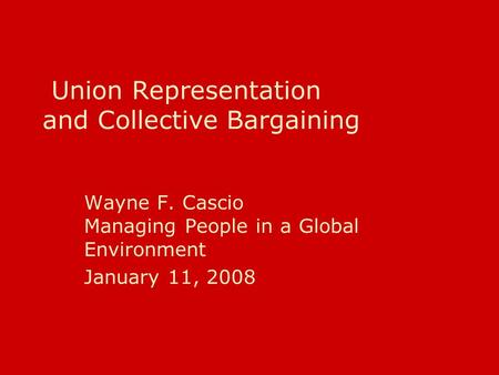 Union Representation and Collective Bargaining Wayne F. Cascio Managing People in a Global Environment January 11, 2008.