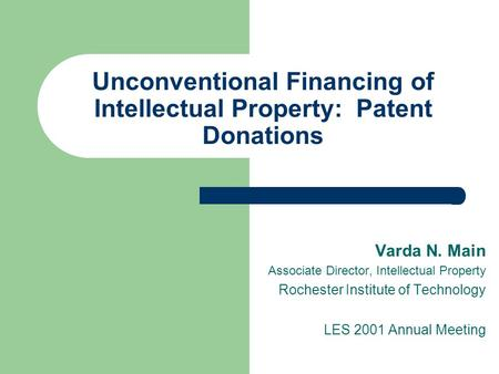 Unconventional Financing of Intellectual Property: Patent Donations Varda N. Main Associate Director, Intellectual Property Rochester Institute of Technology.