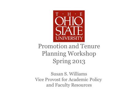 Promotion and Tenure Planning Workshop Spring 2013 Susan S. Williams Vice Provost for Academic Policy and Faculty Resources.