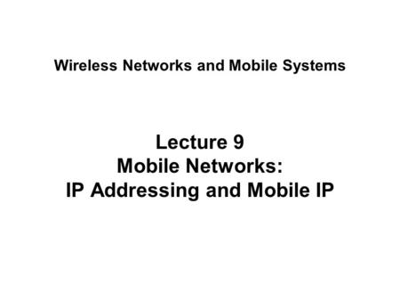 Lecture 9 <strong>Mobile</strong> <strong>Networks</strong>: IP Addressing and <strong>Mobile</strong> IP Wireless <strong>Networks</strong> and <strong>Mobile</strong> Systems.