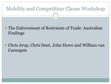 Mobility and Competition Clause Workshop The Enforcement of Restraints of Trade: Australian Findings Chris Arup, Chris Dent, John Howe and William van.
