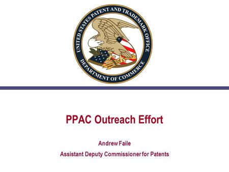 PPAC Outreach Effort Andrew Faile Assistant Deputy Commissioner for Patents.