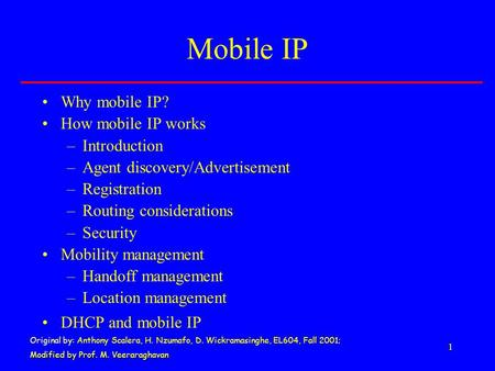 1 Mobile IP Why mobile IP? How mobile IP works –Introduction –Agent discovery/Advertisement –Registration –Routing considerations –Security Mobility management.