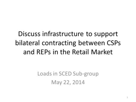 Discuss infrastructure to support bilateral contracting between CSPs and REPs in the Retail Market Loads in SCED Sub-group May 22, 2014 1.