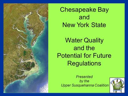 Chesapeake Bay and New York State Water Quality and the Potential for Future Regulations Presented by the Upper Susquehanna Coalition.