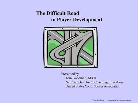 Tom Goodman The Difficult Road to Player Development Presented by Tom Goodman, M.Ed. National Director of Coaching Education.