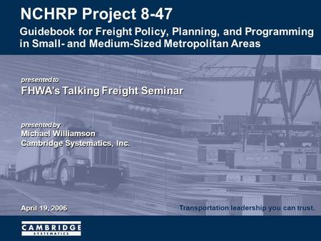 Transportation leadership you can trust. presented to FHWA's Talking Freight Seminar presented by Michael Williamson Cambridge Systematics, Inc. April.
