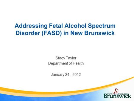 Addressing Fetal Alcohol Spectrum Disorder (FASD) in New Brunswick Stacy Taylor Department of Health January 24, 2012.