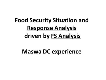 Food Security Situation and Response Analysis driven by FS Analysis Maswa DC experience.