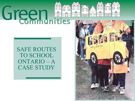 SAFE ROUTES TO SCHOOL ONTARIO – A CASE STUDY. Green Communities Association  Encourage healthier lifestyles;  Increase physical activity;  Reduce pollution,