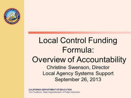 CALIFORNIA DEPARTMENT OF EDUCATION Tom Torlakson, State Superintendent of Public Instruction Local Control Funding Formula: Overview of Accountability.