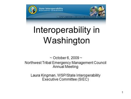 1 Interoperability in Washington ~ October 6, 2009 ~ Northwest Tribal Emergency Management Council Annual Meeting Laura Kingman, WSP/State Interoperability.