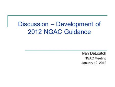 Discussion – Development of 2012 NGAC Guidance Ivan DeLoatch NGAC Meeting January 12, 2012.