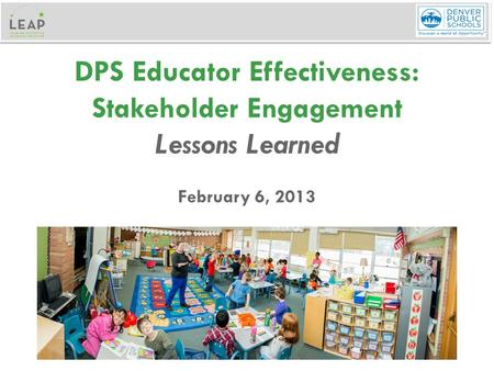 DPS Educator Effectiveness: Stakeholder Engagement Lessons Learned February 6, 2013.