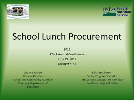 School Lunch Procurement 2013 KSNA Annual Conference June 19, 2012 Lexington, KY Kirk Farquharson Senior Program Specialist USDA Food and Nutrition Service.