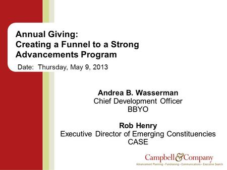 Annual Giving: Creating a Funnel to a Strong Advancements Program Date: Thursday, May 9, 2013 Andrea B. Wasserman Chief Development Officer BBYO Rob Henry.