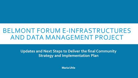 BELMONT FORUM E-INFRASTRUCTURES AND DATA MANAGEMENT PROJECT Updates and Next Steps to Deliver the final Community Strategy and Implementation Plan Maria.