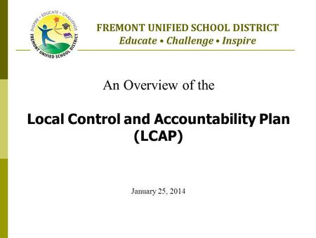 An Overview of the Local Control and Accountability Plan (LCAP) January 25, 2014 FREMONT UNIFIED SCHOOL DISTRICT Educate Challenge Inspire.