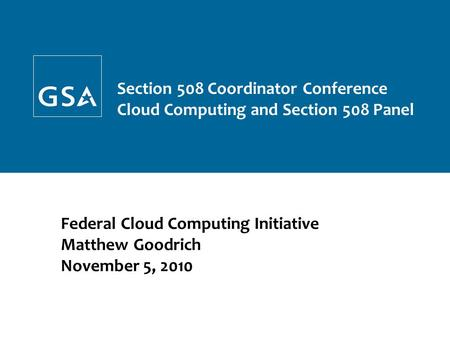 Federal Cloud Computing Initiative Matthew Goodrich November 5, 2010 GSA Confidential and Proprietary – Not for Distribution Section 508 Coordinator Conference.