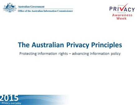 The Australian Privacy Principles Protecting information rights –­ advancing information policy.
