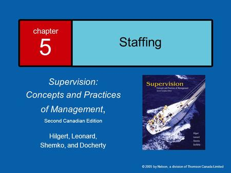 Chapter 5 Staffing Supervision: Concepts and Practices of Management, Second Canadian Edition Hilgert, Leonard, Shemko, and Docherty © 2005 by Nelson,