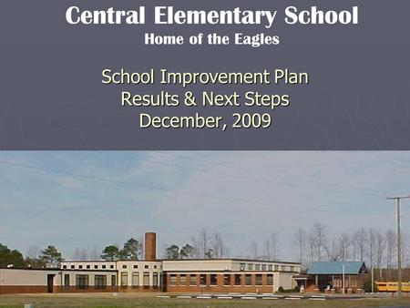 School Improvement Plan Results & Next Steps December, 2009 Central Elementary School Home of the Eagles.
