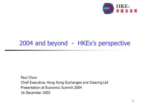 1 2004 and beyond - HKEx's perspective Paul Chow Chief Executive, Hong Kong Exchanges and Clearing Ltd Presentation at Economic Summit 2004 16 December.