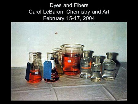 Dyes and Fibers Carol LeBaron Chemistry and Art February 15-17, 2004.