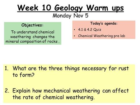 Week 10 Geology Warm ups Monday Nov 5 1.What are the three things necessary for rust to form? 2.Explain how mechanical weathering can affect the rate of.