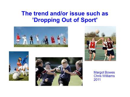 The trend and/or issue such as 'Dropping Out of Sport' Margot Bowes Chris Williams 2011.