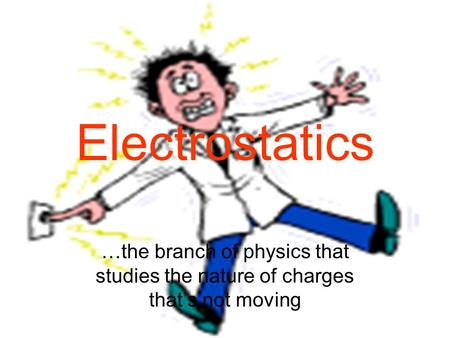 Electrostatics …the branch of physics that studies the nature of charges that's not moving.