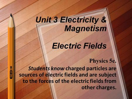 Unit 3 Electricity & Magnetism Electric Fields Physics 5e. Students know charged particles are sources of electric fields and are subject to the forces.