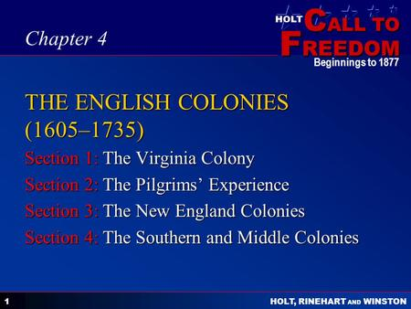 C ALL TO F REEDOM HOLT HOLT, RINEHART AND WINSTON Beginnings to 1877 1 THE ENGLISH COLONIES (1605–1735) Section 1: The Virginia Colony Section 2: The Pilgrims'
