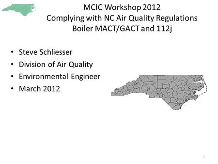 MCIC Workshop 2012 Complying with NC Air Quality Regulations Boiler MACT/GACT and 112j Steve Schliesser Division of Air Quality Environmental Engineer.