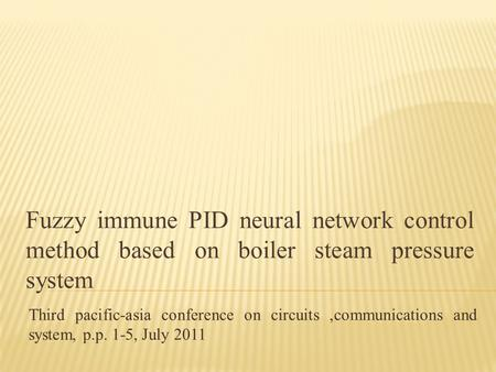 Fuzzy immune PID neural network control method based on boiler steam pressure system Third pacific-asia conference on circuits,communications and system,